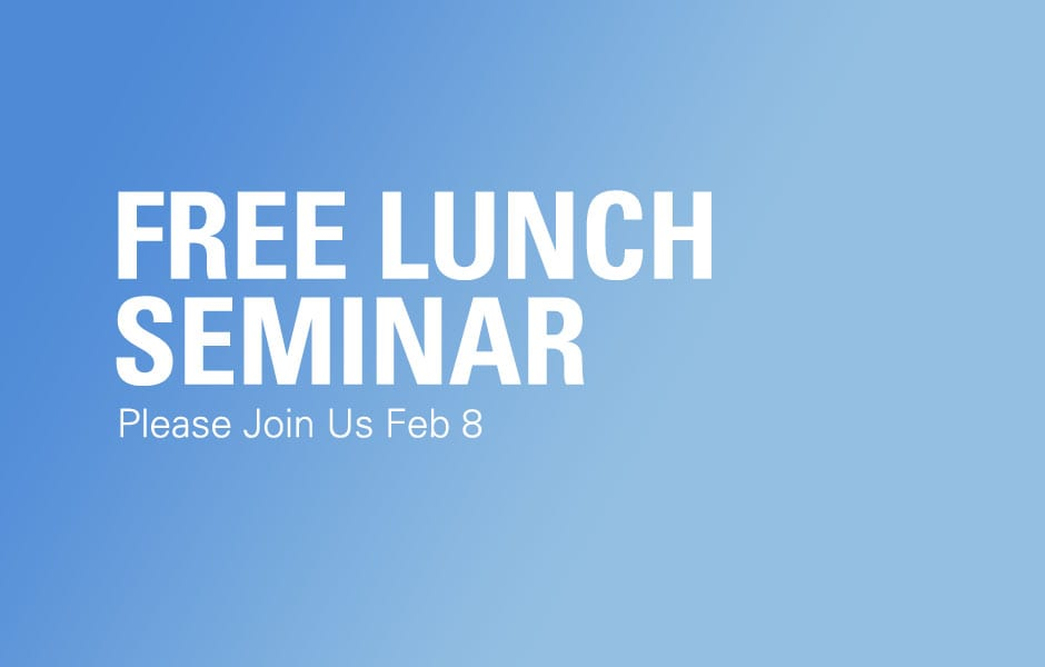 Please Join Us Feb 8 for our FREE Lunch Seminar!
